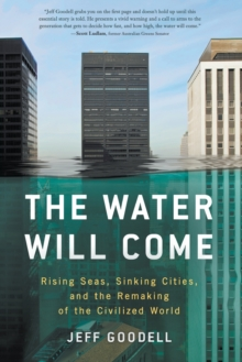 The Water Will Come: Rising Seas, Sinking Cities, and the Remaking of the Civilized World, Paperback / softback Book