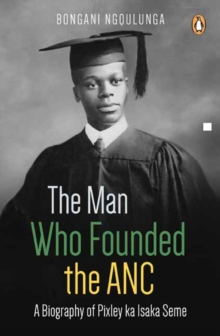 The man who founded the ANC : A biography of Pixley ka Isaka Seme, Paperback / softback Book