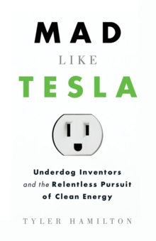 Mad Like Tesla : Underdog Inventors and the Relentless Pursuit of Clean Energy, Paperback Book