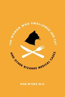 The Woman Who Swallowed Her Cat : And Other Bizarre Medical Cases, Paperback / softback Book
