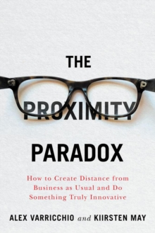 The Proximity Paradox : How to Create Distance From Business As Usual And Do Something Truly Innovative, Paperback / softback Book