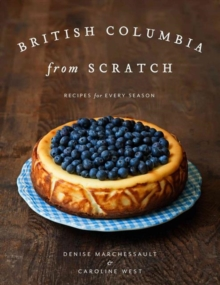 British Columbia from Scratch : Recipes for Every Season, Hardback Book