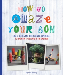 How to Amaze Your Son : Crafts, Recipes and Other Creative Experiences to Teach Him to See Gold in the Ordinary, Paperback Book