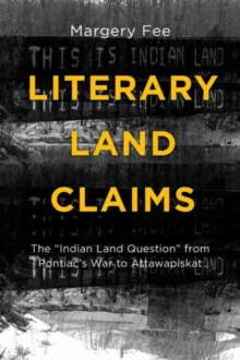 "Literary Land Claims : The ""Indian Land Question"" from Pontiac's War to Attawapiskat, Paperback / softback Book"