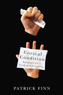 Critical Condition : Replacing Critical Thinking with Creativity, Paperback / softback Book
