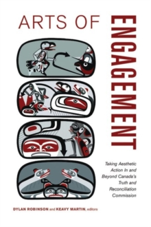 Arts of Engagement : Taking Aesthetic Action in & Beyond Canadas Truth & Reconciliation Commission, Paperback Book