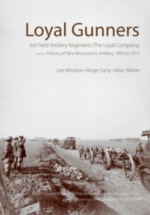 Loyal Gunners : 3rd Field Artillery Regiment (The Loyal Company) and the History of New Brunswick's Artillery, 1893-2012, Hardback Book