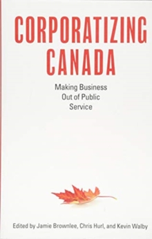 Corporatizing Canada : Making Business out of Public Service, Paperback / softback Book