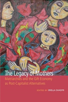 The Legacy of Mothers: Matriarchies and the Gift Economy as Post Capitalist Alternatives, Paperback / softback Book