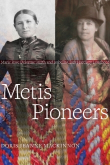Metis Pioneers : Marie Rose Delorme Smith and Isabella Clark Hardisty Lougheed, Paperback / softback Book
