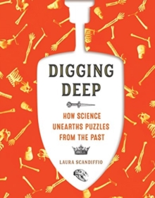 Digging Deep : How Science Unearths Puzzles from the Past, Paperback / softback Book
