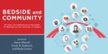 Bedside and Community : 50 Years of Contributions to the Health of Albertans from the University of Calgary, Paperback / softback Book