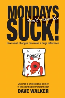 Mondays Don't Have to Suck! : How Small Changes Can Make a Huge Difference, Paperback / softback Book