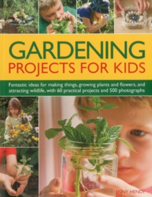 Gardening Projects for Kids : Fantastic Ideas for Making Things, Growing Plants and Flowers and Attracting Wildlife, with 60 Practical Projects and 175 Photographs, Paperback Book