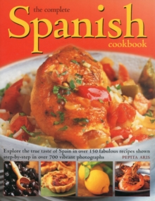 The Complete Spanish Cookbook : Explore the True Taste of Spain in Over 150 Fabulous Recipes Shown Step-by-step in Over 700 Vibrant Photographs, Paperback Book