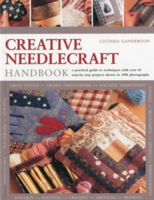 Creative Needlework Handbook : a Comprehensive Guide to Materials and Techniques, with Over 60 Step-by-step Projects, Paperback Book