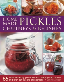 Home-made Pickles, Chutneys & Relishes : 65 Mouthwatering Preserves with Step-by-step Recipes and More Than 230 Superb Photographs, Paperback Book