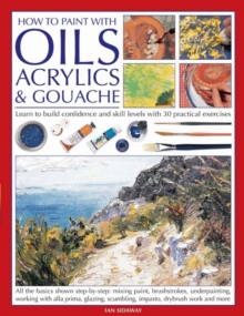 How to Paint with Oils, Acrylics and Gouache : Learn to Build Confidence and Skill Levels with 30 Practical Exercises, Paperback / softback Book