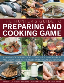 The Hunter's Guide to Preparing and Cooking Game : a Handbook of Practical Techniques : How to Dress and Cook Game in the Field, with 30 Classic Recipes, Paperback / softback Book