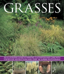 Grasses : An Illustrated Guide to Varieties, Cultivation and Care, with Step-by-step Instructions and Over 160 Superb Photographs, Paperback Book