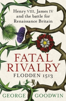 Fatal Rivalry, Flodden 1513 : Henry VIII, James IV and the battle for Renaissance Britain, Paperback / softback Book