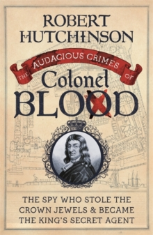 The Audacious Crimes of Colonel Blood : The Spy Who Stole the Crown Jewels and Became the King's Secret Agent, Paperback / softback Book