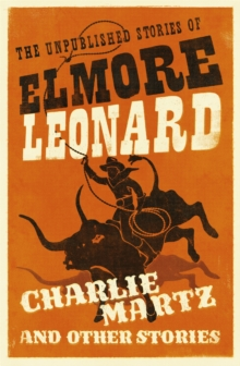 Charlie Martz and Other Stories : The Unpublished Stories of Elmore Leonard, Paperback Book