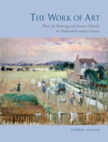 The Work of Art : Plein Air Painting and Artistic Identity in Nineteenth-century France, Hardback Book