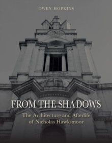 From the Shadows : The Architecture and Afterlife of Nicholas Hawksmoor, Hardback Book