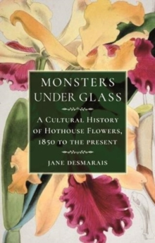 Monsters under Glass : A Cultural History of Hothouse Flowers from 1850 to the Present, Hardback Book