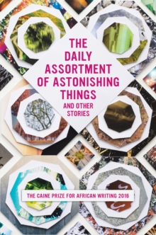 The Daily Assortment of Marvelous Things and Other Stories : The Caine Prize for African Writing 2016, Paperback Book