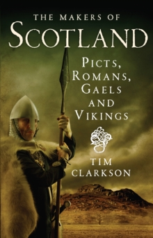 The Makers of Scotland : Picts, Romans, Gaels and Vikings, Paperback / softback Book