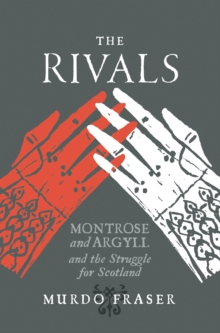 The Rivals : Montrose and Argyll and the Struggle for Scotland, Paperback Book