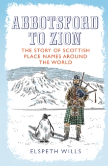 Abbotsford to Zion : The Story of Scottish Place-Names Around the World, Paperback Book