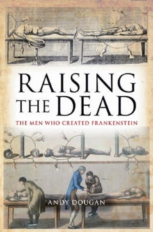 Raising the Dead : The Men Who Created Frankenstein, Paperback / softback Book