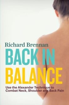 Back in Balance : Use the Alexander Technique to Combat Neck, Shoulder and Back Pain, Paperback Book