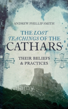 The Lost Teachings of the Cathars : Their Beliefs and Practices, Paperback Book