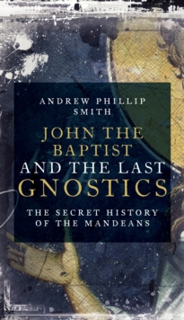 John the Baptist and the Last Gnostics : The Secret History of the Mandaeans, Paperback Book