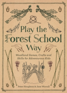 Play the Forest School Way : Woodland Games and Crafts for Adventurous Kids, Paperback Book