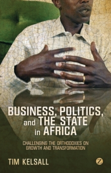Business, Politics, and the State in Africa : Challenging the Orthodoxies on Growth and Transformation, Paperback Book