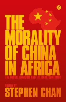 The Morality of China in Africa : The Middle Kingdom and the Dark Continent, Paperback / softback Book