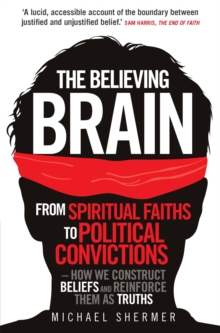 The Believing Brain : From Spiritual Faiths to Political Convictions - How We Construct Beliefs and Reinforce Them as Truths., Paperback / softback Book