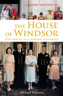 A Brief History of the House of Windsor : The Making of a Modern Monarchy, Paperback Book