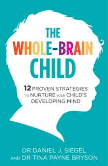The Whole-Brain Child : 12 Proven Strategies to Nurture Your Child's Developing Mind, Paperback / softback Book
