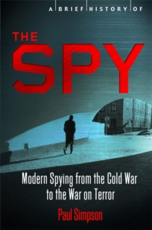 A Brief History of the Spy : Modern Spying from the Cold War to the War on Terror, Paperback Book