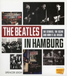 The Beatles in Hamburg : The Stories the Scene and How it All Began, Hardback Book