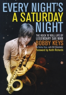 Every Night's a Saturday Night : The Rock 'n' Roll Life of Legendary Sax Man Bobby Keys, Hardback Book