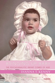 Bringing Up Baby : The Psychoanalytic Infant Comes of Age, Paperback / softback Book