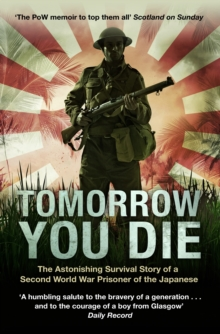 Tomorrow You Die : The Astonishing Survival Story of a Second World War Prisoner of the Japanese, Paperback Book