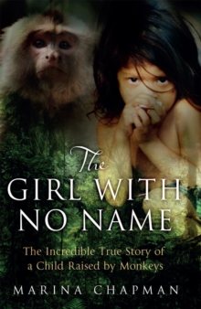 The Girl with No Name : The Incredible True Story of a Child Raised by Monkeys, Paperback Book